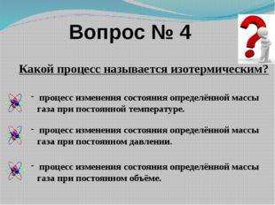Вопрос № 4 Какой процесс называется изотермическим? процесс изменения состоян