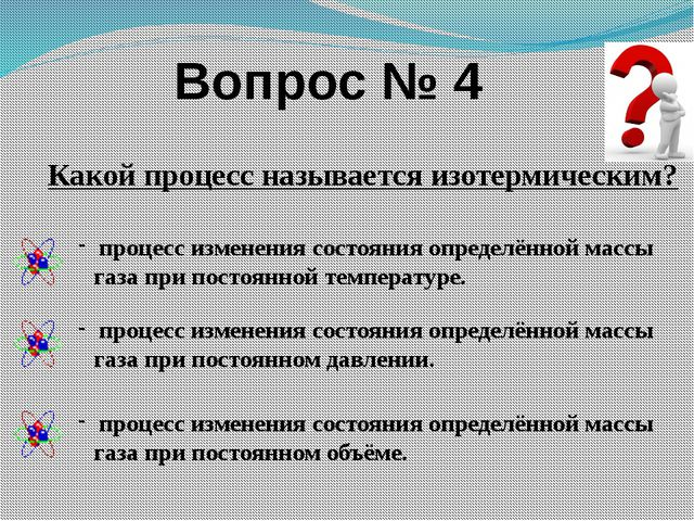 Вопрос № 4 Какой процесс называется изотермическим? процесс изменения состоян...