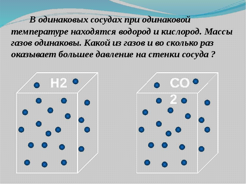 В одинаковых сосудах при одинаковой температуре находятся водород и кислород...