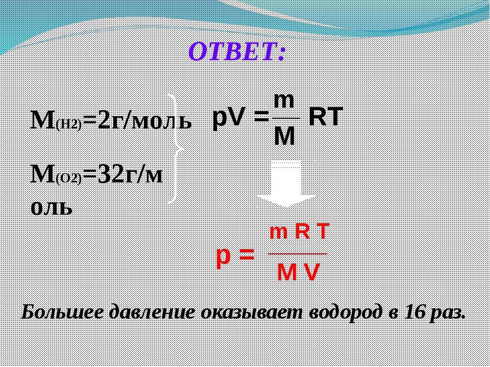 ОТВЕТ: М(Н2)=2г/моль М(О2)=32г/моль Большее давление оказывает водород в 16...