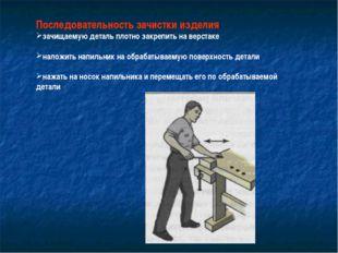 Последовательность зачистки изделия зачищаемую деталь плотно закрепить на вер