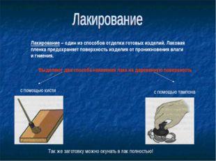 Лакирование – один из способов отделки готовых изделий. Лаковая пленка предох