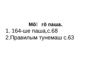 МöҤгö паша. 1. 164-ше паша,с.68 2.Правилым тунемаш с.63