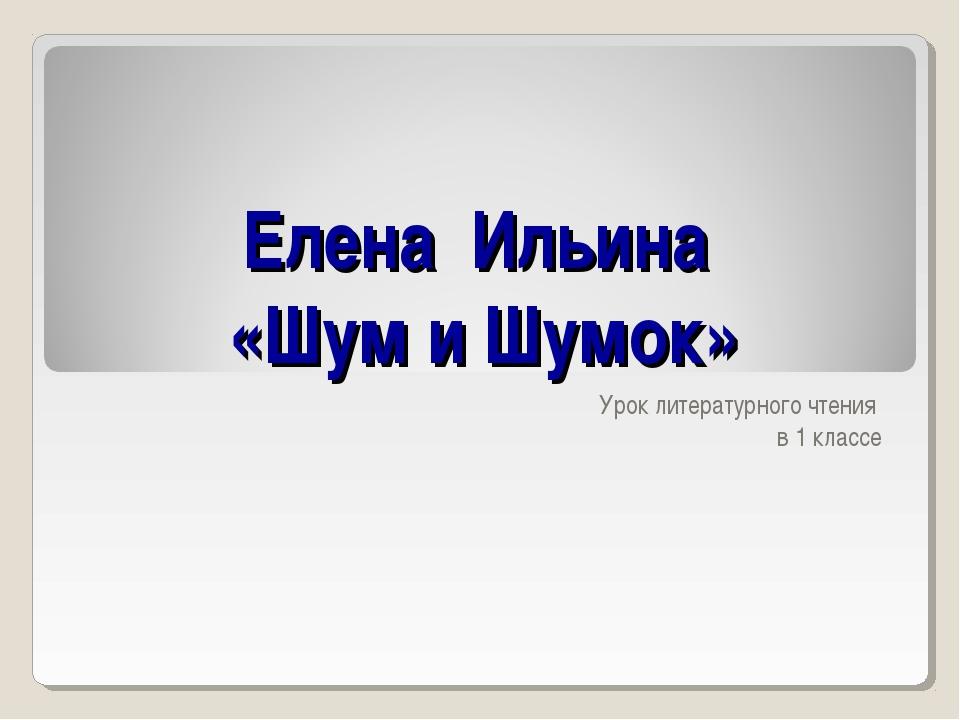Елена Ильина «Шум и Шумок» Урок литературного чтения в 1 классе