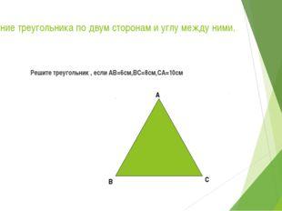 Решение треугольника по двум сторонам и углу между ними. Решите треугольник ,