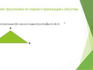 Решение треугольника по стороне и прилежащим к ней углам Решите треугольник А