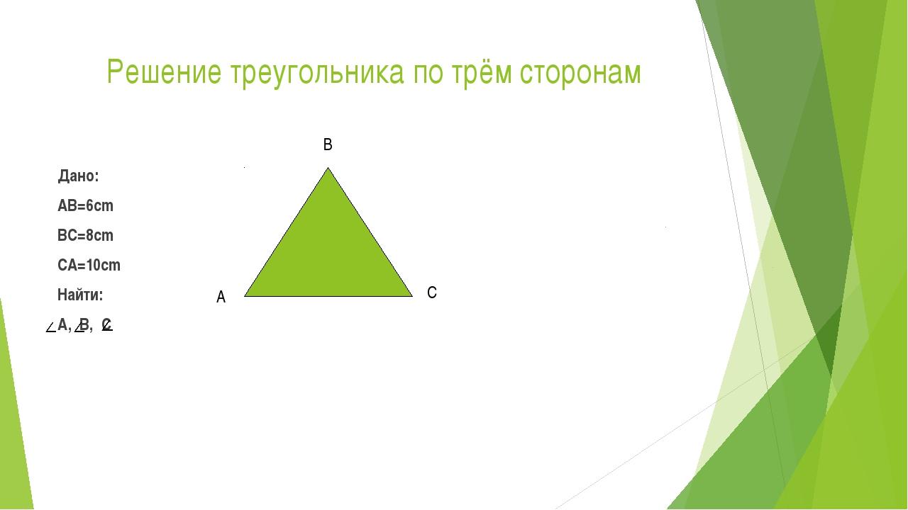 Решение треугольника по трём сторонам Дано: AB=6cm BC=8cm CA=10cm Найти: A,...