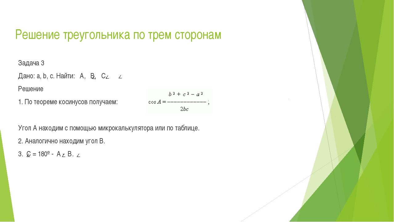 Решение треугольника по трем сторонам Задача 3 Дано: a, b, c. Найти: А, В, С....