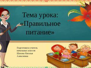 Тема урока: «Правильное питание» Подготовила учитель начальных классов Шахова