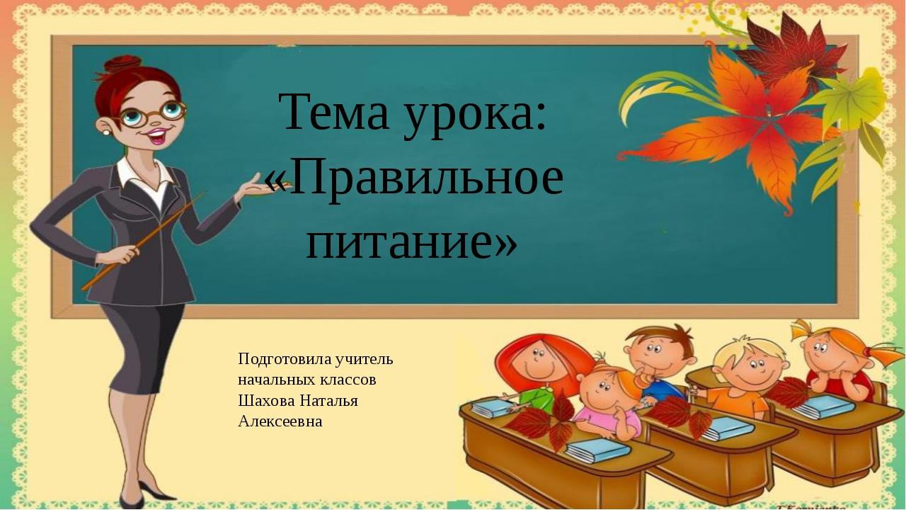 Тема урока: «Правильное питание» Подготовила учитель начальных классов Шахова...