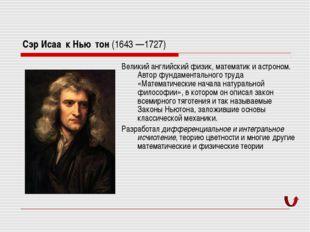 Сэр Исаа́к Нью́тон (1643—1727) Великий английский физик, математик и астроно