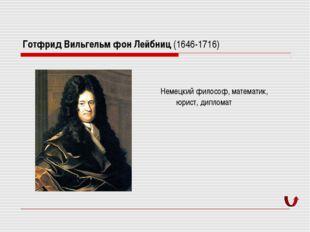 Готфрид Вильгельм фон Лейбниц (1646-1716) Немецкий философ, математик, юрист,