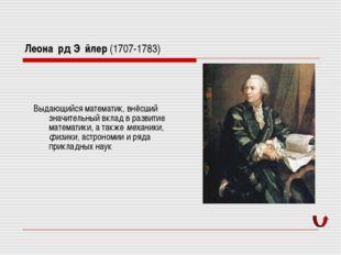Леона́рд Э́йлер (1707-1783) Выдающийся математик, внёсший значительный вклад
