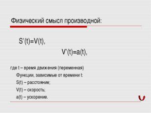 Физический смысл производной: S'(t)=V(t), V'(t)=a(t), где t – время движения