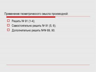 Применение геометрического смысла производной: Решить № 91 (1-4); Самостоятел