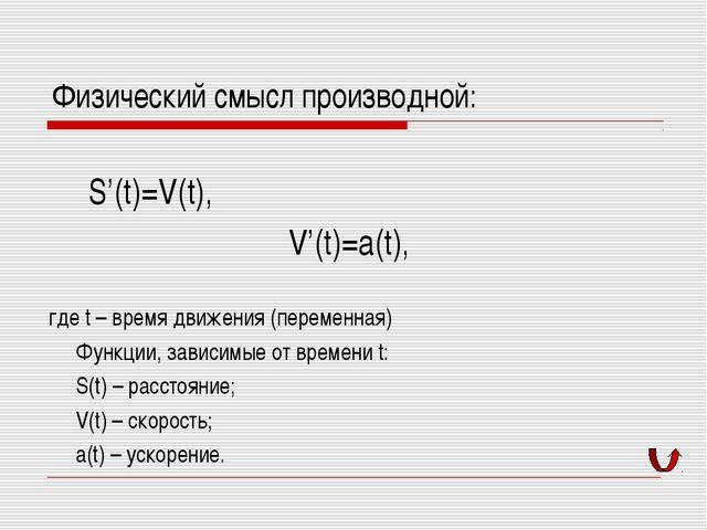 Физический смысл производной: S'(t)=V(t), V'(t)=a(t), где t – время движения...