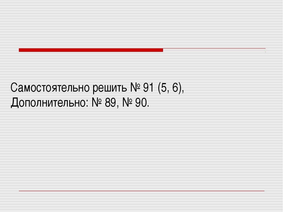 Самостоятельно решить № 91 (5, 6), Дополнительно: № 89, № 90.