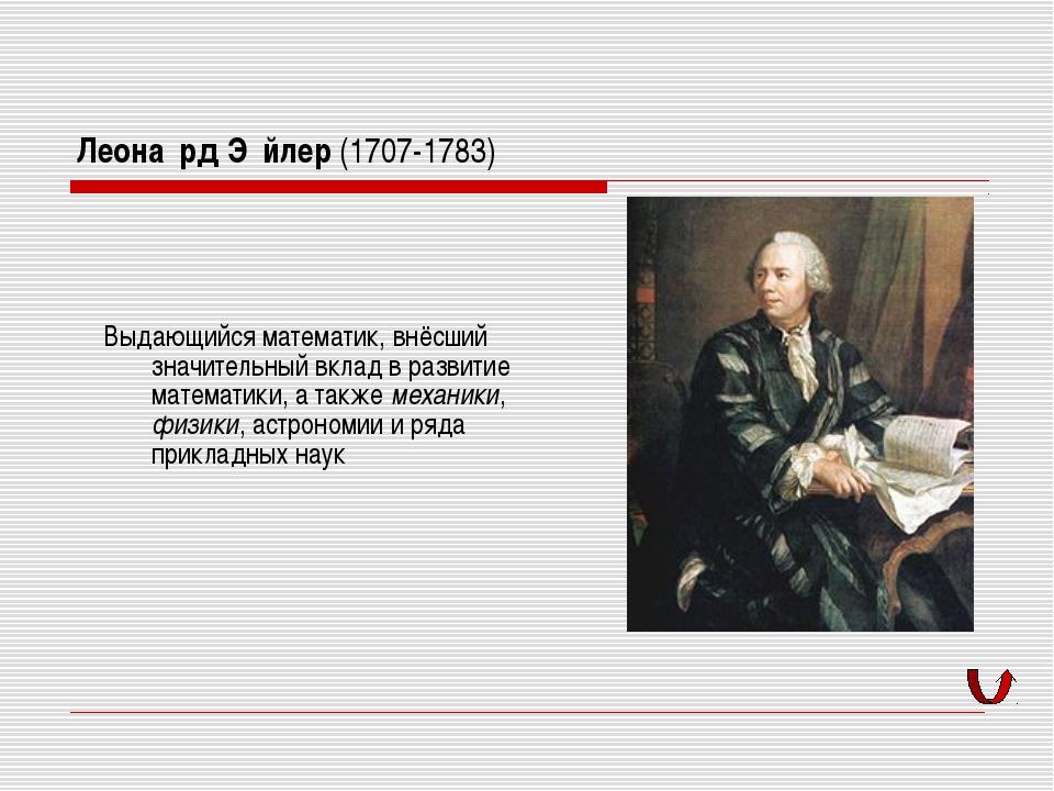 Леона́рд Э́йлер (1707-1783) Выдающийся математик, внёсший значительный вклад...