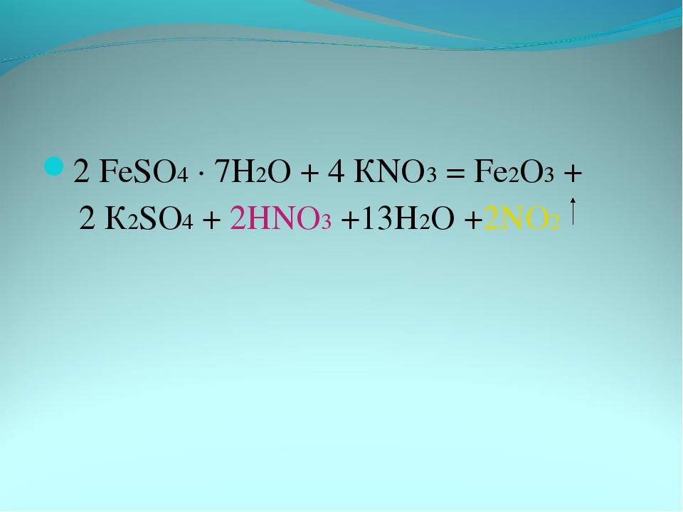 2 FeSO4 · 7Н2О + 4 КNO3 = Fe2О3 + 2 К2SO4 + 2НNO3 +13Н2О +2NO2