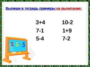 Выпиши в тетрадь примеры на вычитание: 3+4 10-2 7-1 1+9 5-4 7-2
