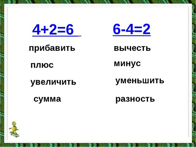4+2=6 прибавить плюс увеличить сумма вычесть минус уменьшить разность 6-4=2