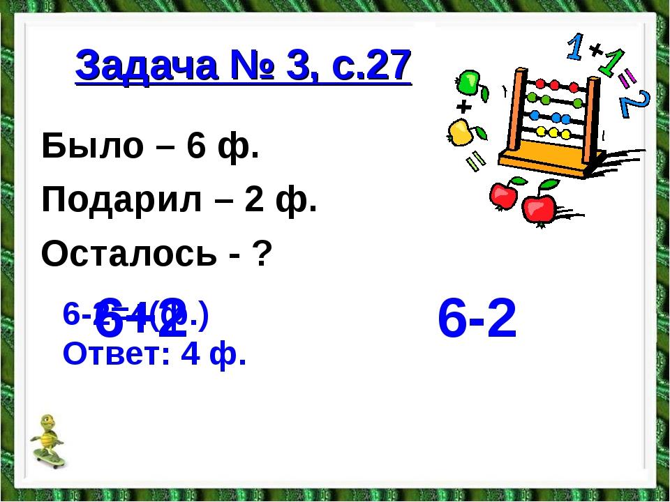 Задача № 3, с.27 Было – 6 ф. Подарил – 2 ф. Осталось - ? 6+2 6-2 6-2=4(ф.) О...