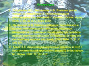Литература 1. Голубкова Н.С., Малышева Н.В. Влияние роста города на лишайники