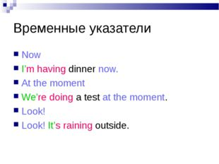 Временные указатели Now I'm having dinner now. At the moment We're doing a te
