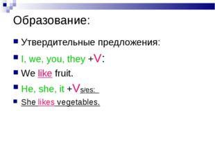 Образование: Утвердительные предложения: I, we, you, they +V: We like fruit.