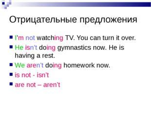 Отрицательные предложения I'm not watching TV. You can turn it over. He isn't