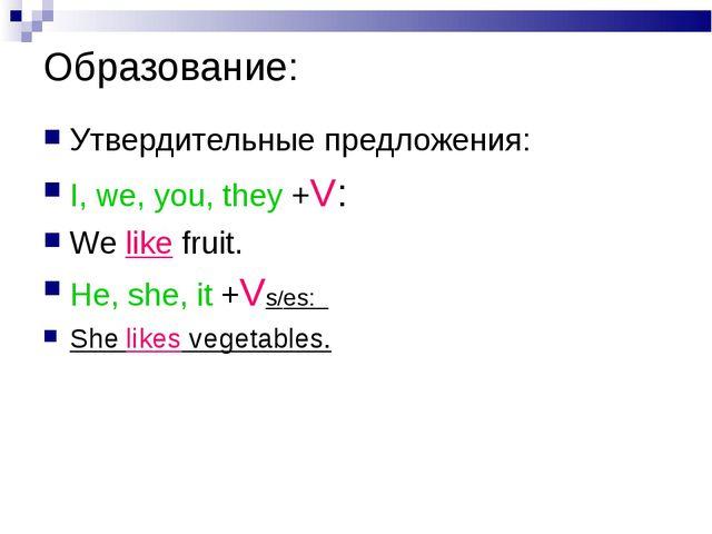 Образование: Утвердительные предложения: I, we, you, they +V: We like fruit....