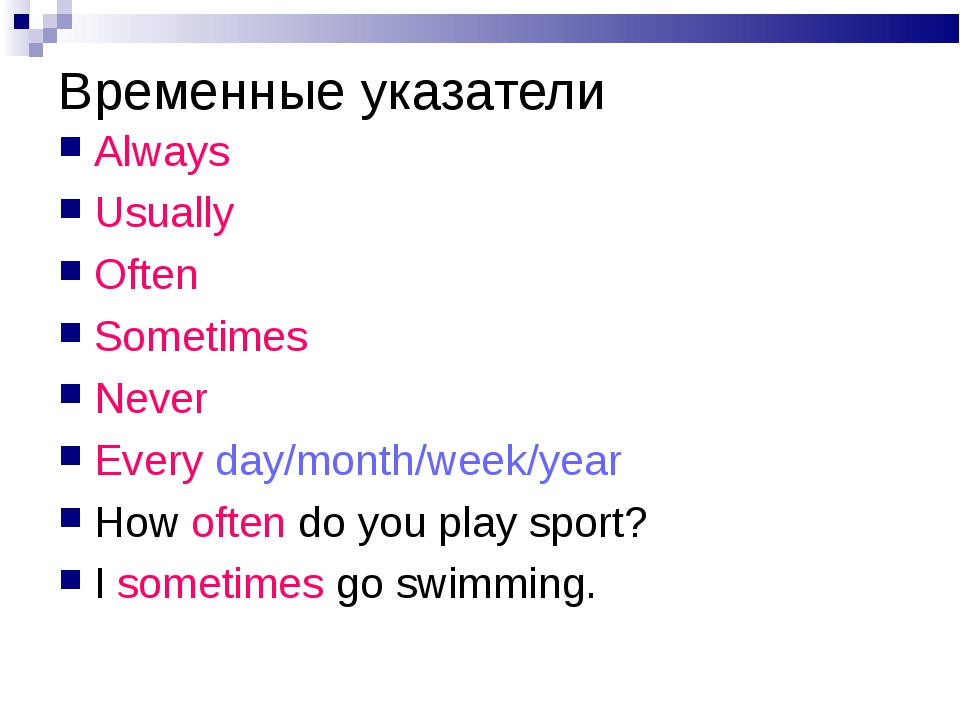 Временные указатели Always Usually Often Sometimes Never Every day/month/week...