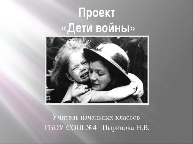 Проект «Дети войны» Учитель начальных классов ГБОУ СОШ №4 Пыринова Н.В.