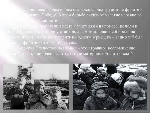 Каждый человек в годы войны старался своим трудом на фронте и в тылу прибли...