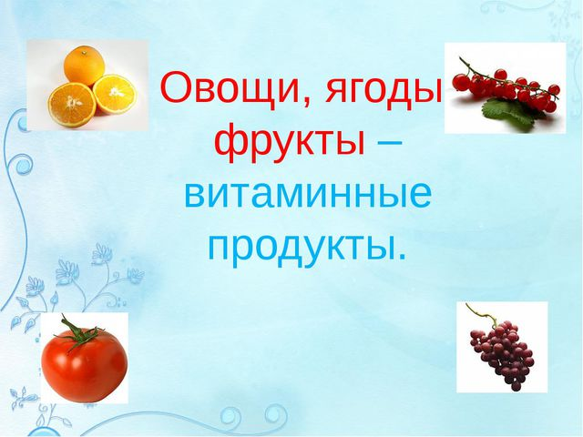 Овощи, ягоды, фрукты – витаминные продукты.