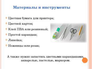 Материалы и инструменты Цветная бумага для принтера; Цветной картон; Клей ПВА