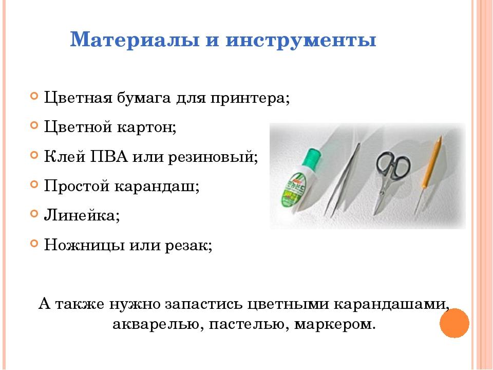 Материалы и инструменты Цветная бумага для принтера; Цветной картон; Клей ПВА...