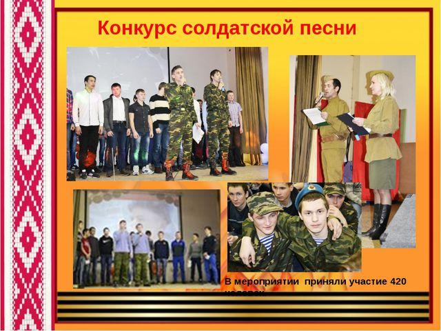 Конкурс солдатской песни В мероприятии приняли участие 420 человек.