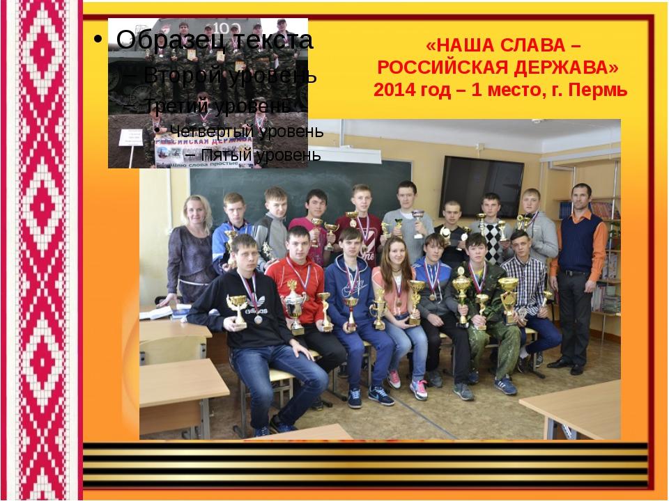 «НАША СЛАВА – РОССИЙСКАЯ ДЕРЖАВА» 2014 год – 1 место, г. Пермь
