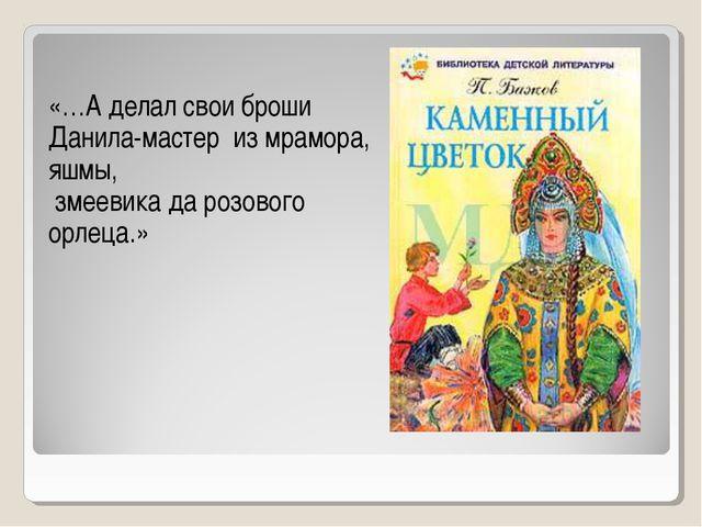 «…А делал свои броши Данила-мастер из мрамора, яшмы, змеевика да розового орл...