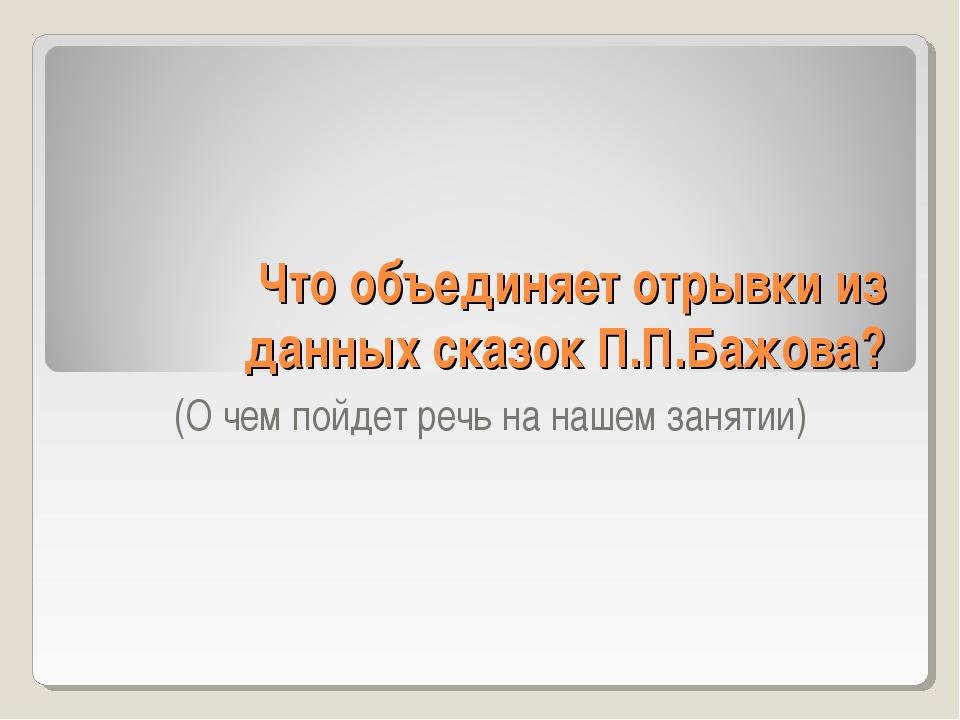 Что объединяет отрывки из данных сказок П.П.Бажова? (О чем пойдет речь на наш...