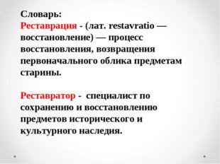 Словарь: Реставрация - (лат. restavratio — восстановление) — процесс восстано
