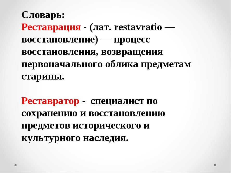 Словарь: Реставрация - (лат. restavratio — восстановление) — процесс восстано...