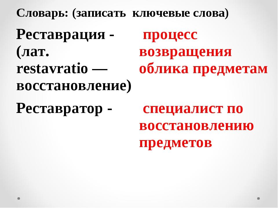 Словарь: (записать ключевые слова) Реставрация - (лат. restavratio — восстан...