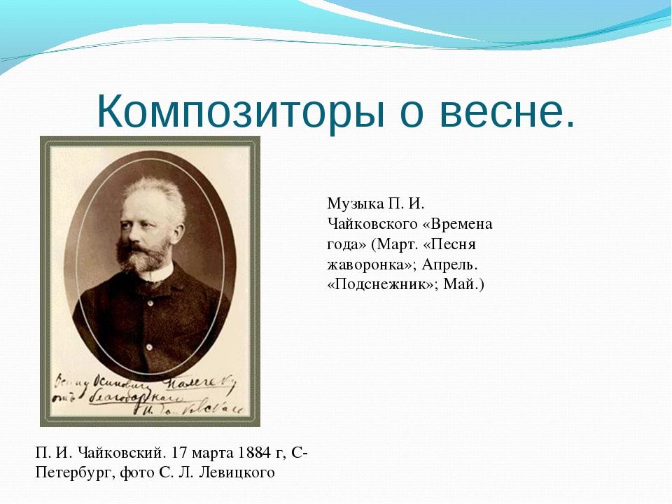 Композиторы о весне. П. И. Чайковский. 17 марта 1884 г, С-Петербург, фото С....