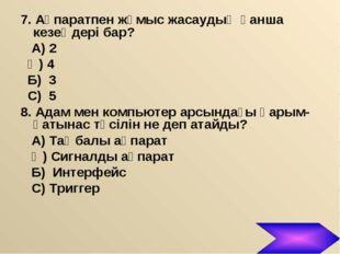 7. Ақпаратпен жұмыс жасаудың қанша кезеңдері бар? А) 2 Ә) 4 Б) 3 С) 5 8. Адам