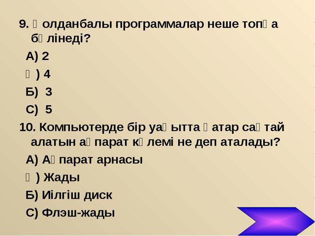 9. Қолданбалы программалар неше топқа бөлінеді? А) 2 Ә) 4 Б) 3 С) 5 10. Компь...