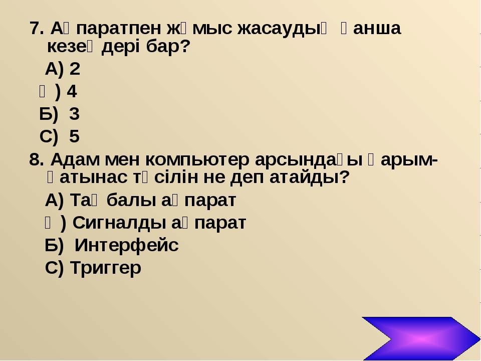 7. Ақпаратпен жұмыс жасаудың қанша кезеңдері бар? А) 2 Ә) 4 Б) 3 С) 5 8. Адам...