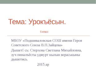 Тема: Урокъёсын. 5 класс МБОУ «Подшиваловская СОШ имени Героя Советского Союз