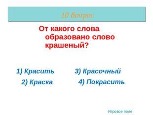 10 вопрос От какого слова образовано слово крашеный? 1) Красить 2) Краска 3)